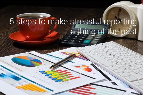 5 steps to make stressful reporting a thing of the past